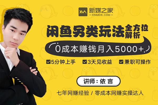 闲鱼另类玩法全方位解析 0零成本赚钱月入5000+【新媒之家-依言】