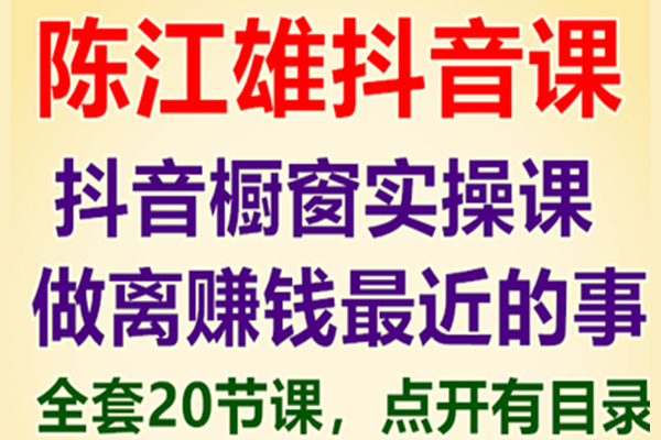 陈江雄-抖音橱窗实操课,做离赚钱最近的事 20节课全套视频教程