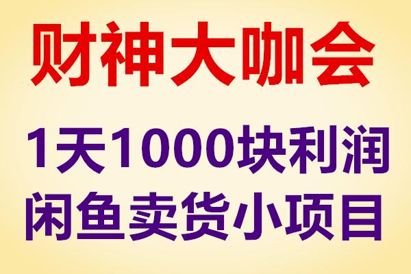 财神大咖会1天1000+利润闲鱼卖货小项目(原价399)
