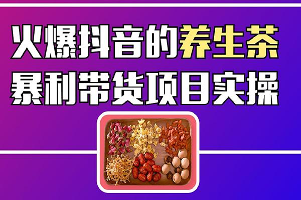 火爆抖音的养生茶暴利带货项目拆解-【爱豆新媒】(原价399)