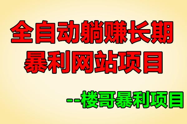 全自动躺赚长期暴利网站项目【楼哥暴利项目】(原价399)