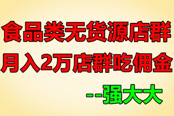 无货源店群食品课程+月入2万淘宝店群吃佣金教程【强大大】(原价1580)