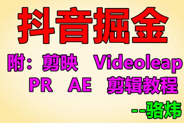 抖音掘金,含《剪映》《Videoleap》《PR》《AE》剪辑教程【骆炜】(原价1280)
