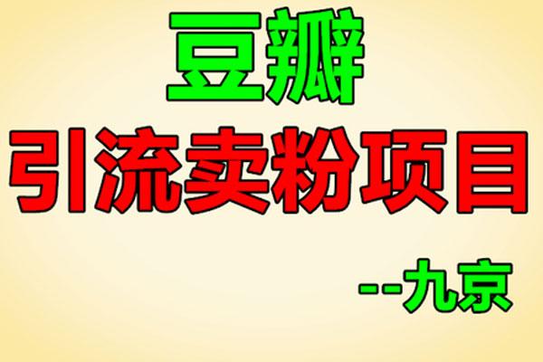 豆瓣引流卖粉项目【九京】(原价1200)