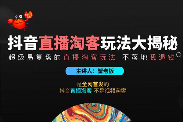 《抖音直播淘客玩法大揭秘》 必成全网经典【蟹老板】(原价1288)