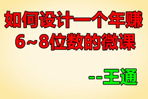 如何设计一个年赚6~8位数的微课【王通】(原价2000)