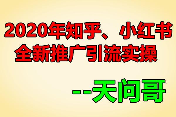 2020年知乎、小红书全新推广引流实操【天问哥】(原价1888)