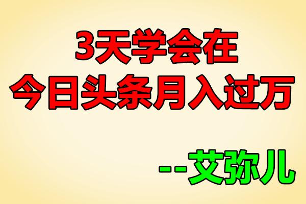 3天学会在今日头条月入过万【艾弥儿】(原价99)