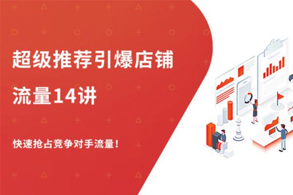 超级推荐引爆店铺流量 14讲【牛气学堂-老衲】(原价298)