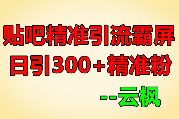 百度贴吧精准引流霸屏术2.0,实操日引300+精准粉【云枫】(原价668)