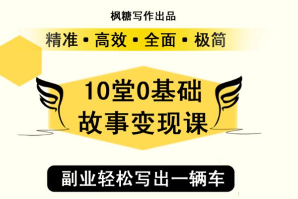 10天0基础故事变现课:从不会下笔,到每月多赚5000+【枫糖】