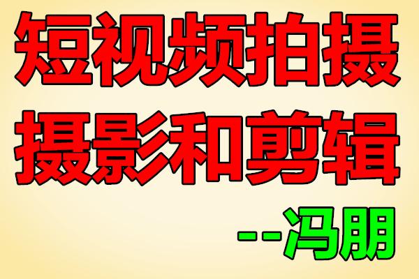 短视频拍摄摄影和剪辑课程【冯朋】(原价499)