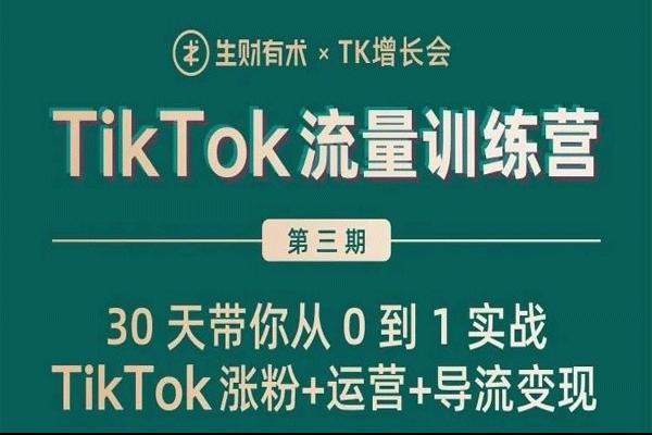 第三期TikTok流量增长训练营【生财有术丨TK增长会】(原价1299)