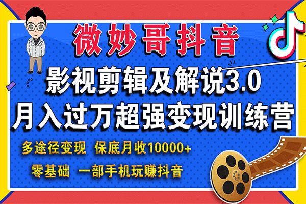 抖音影视剪辑及解说3.0,月入过万超强变现训练营【微妙哥】(原价980)