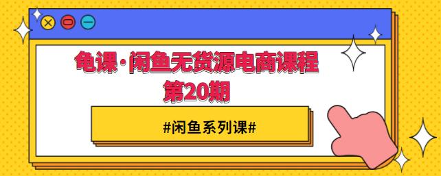龟课·闲鱼无货源电商课程第20期【完结】