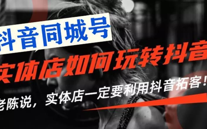 老陈抖音同城号·实体店抖音引流营销实战课程,价值2999元